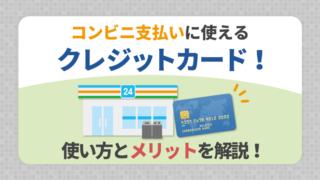 コンビニ支払いに使えるクレジットカード!使い方とメリットを解説!