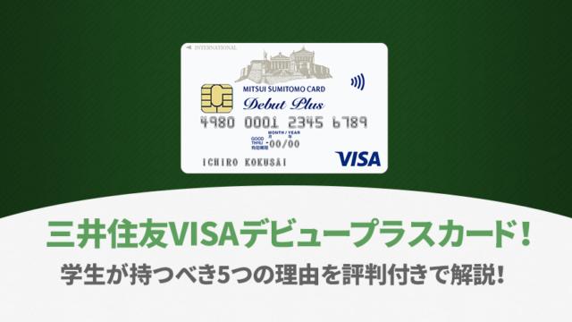 三井住友VISAデビュープラスカード!学生が持つべき5つの理由を評判付きで解説!