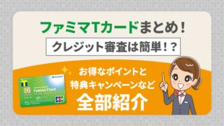ファミマTカードまとめ!クレジット審査は簡単!?お得なポイントと特典キャンペーンなど全部紹介