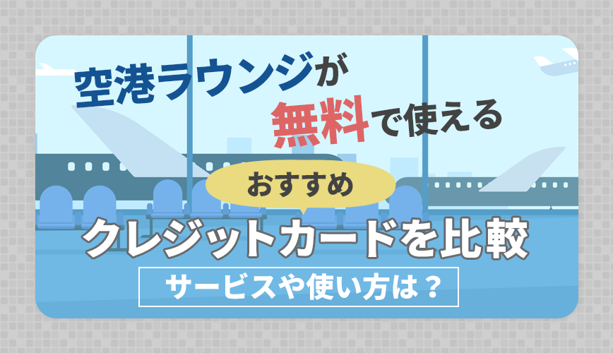 【最新】空港ラウンジが無料で使えるおすすめクレジットカードを比較|サービスや使い方は?