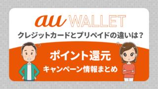 au WALLET クレジットカードとプリペイドの違いは?ポイント還元・キャンペーン情報まとめ