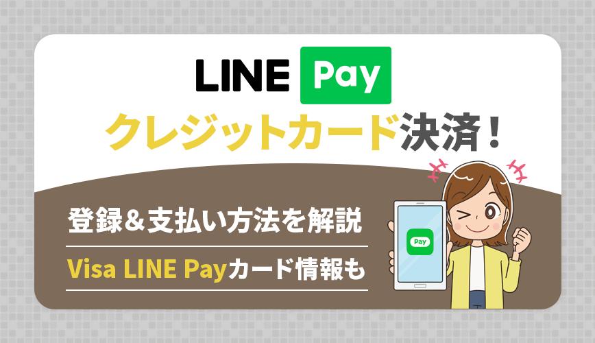 LINE Payでクレジットカード決済!登録&支払い方法を解説~Visa LINE Payカード情報も