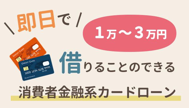 ほかに即日で1万~3万円借りることのできる消費者金融系カードローン