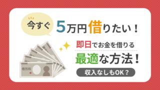 今すぐ5万円借りたい!即日でお金を借りる最適な方法!収入なしもOK?