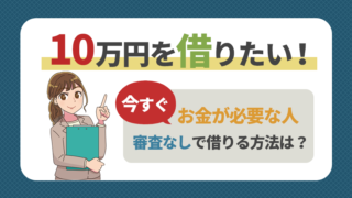 10万円を借りたい!今すぐお金が必要な人が審査なしで借りる方法は?