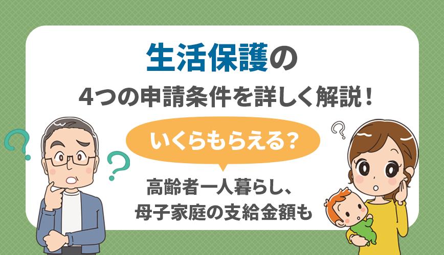 生活保護の4つの申請条件を詳しく解説!いくらもらえる?高齢者一人暮らし、母子家庭の支給金額も