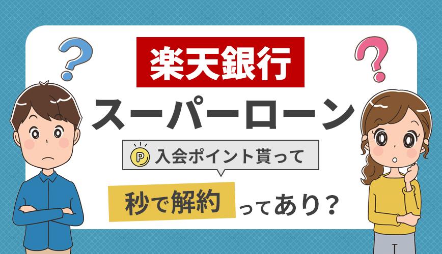 【楽天銀行スーパーローン】入会ポイント貰って秒で解約ってあり?